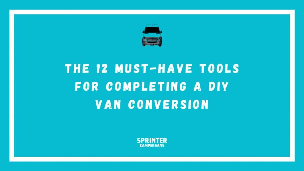 the 12 must have tools for completing a DIY van conversion Sprinter Campervans